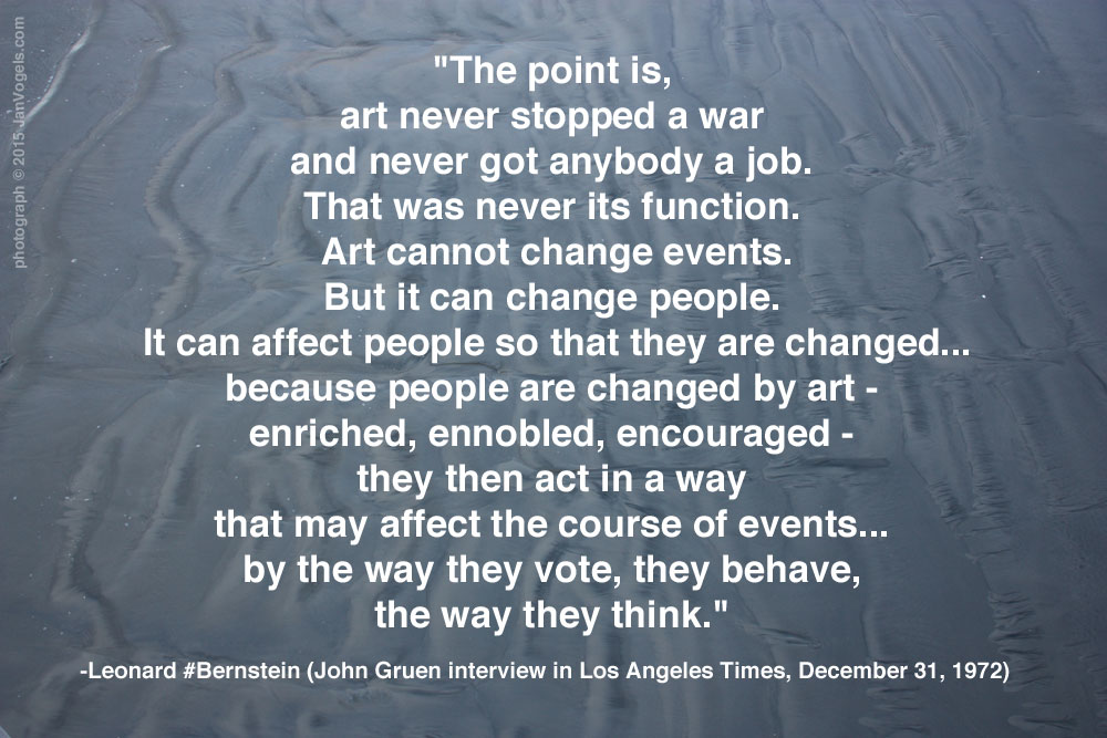 """The point is,  art never stopped a war  and never got anybody a job.  That was never its function.  Art cannot change events. But it can change people.  It can affect people so that they are changed... because people are changed by art -  enriched, ennobled, encouraged -  they then act in a way  that may affect the course of events...  by the way they vote, they behave,  the way they think.""  - Leonard Bernstein, LA Times Interview,1972"